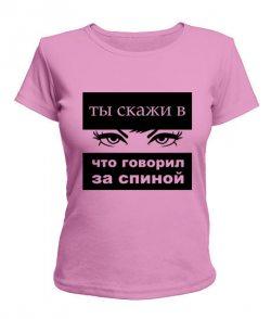 Женская футболка Ты скажи в глаза