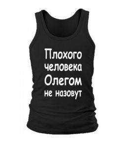 Мужская Майка Плохого человека Олегом не назовут