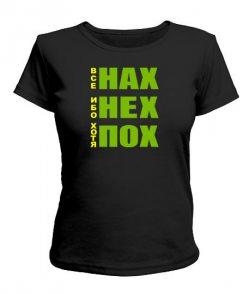 Женская футболка Все НАХ, ибо НЕХ, хотя ПОХ!