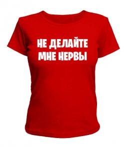 Женская футболка Не делайте мне нервы