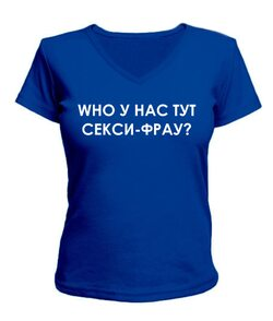 Женская футболка с V-образным вырезом WHO у нас тут секси-фрау