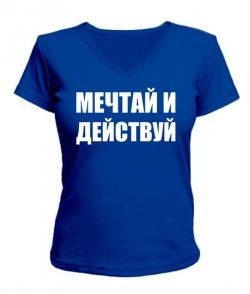 Женская футболка с V-образным вырезом Мечтай и действуй