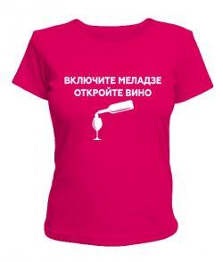 Женская футболка Включите меладзе, откройте вино